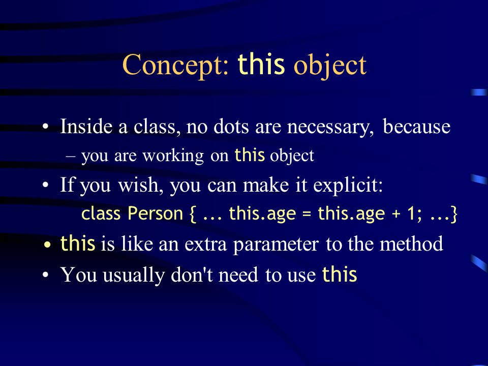 Concept: this object Inside a class, no dots are necessary, because –you are working on this object If you wish, you can make it explicit: class Perso