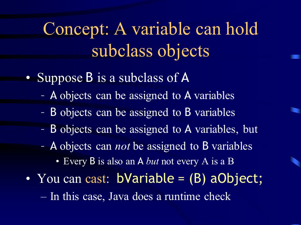 Concept: A variable can hold subclass objects Suppose B is a subclass of A –A objects can be assigned to A variables –B objects can be assigned to B v
