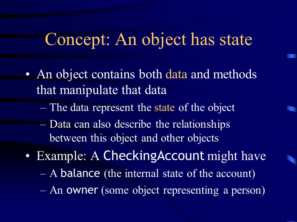 Concept: An object has state An object contains both data and methods that manipulate that data –The data represent the state of the object –Data can