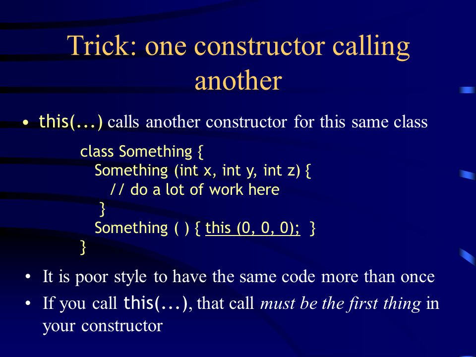 Trick: one constructor calling another this(...) calls another constructor for this same class It is poor style to have the same code more than once I