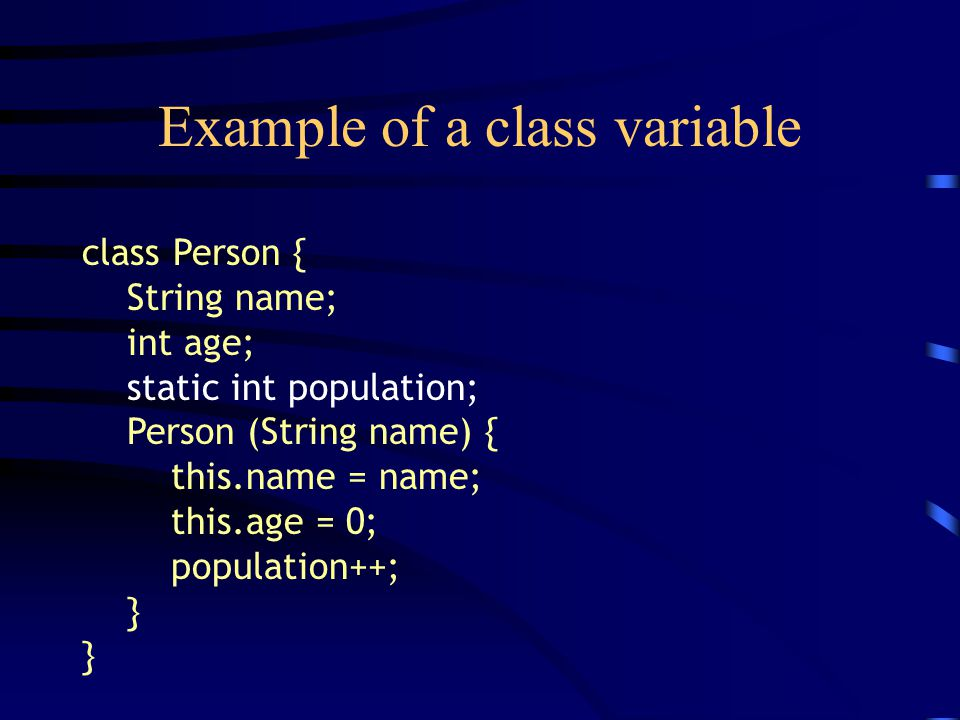 Example of a class variable class Person { String name; int age; static int population; Person (String name) { this.name = name; this.age = 0; populat