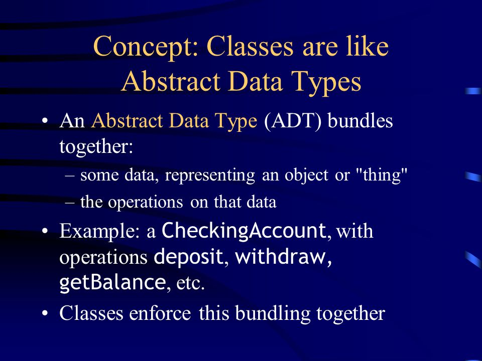 Concept: Classes are like Abstract Data Types An Abstract Data Type (ADT) bundles together: –some data, representing an object or