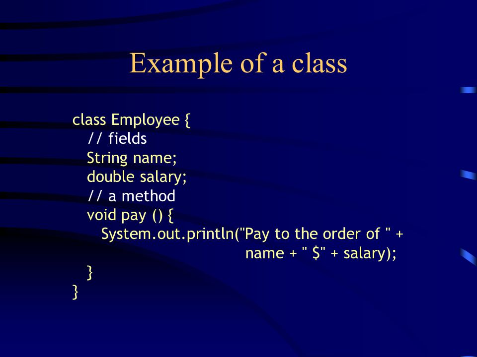 Example of a class class Employee { // fields String name; double salary; // a method void pay () { System.out.println(