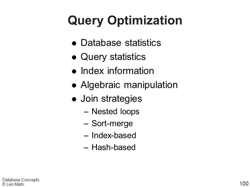 100 Database Concepts © Leo Mark Query Optimization l Database statistics l Query statistics l Index information l Algebraic manipulation l Join strat