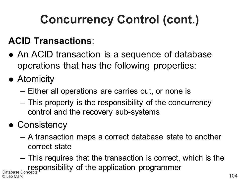 104 Database Concepts © Leo Mark Concurrency Control (cont.) ACID Transactions: l An ACID transaction is a sequence of database operations that has th