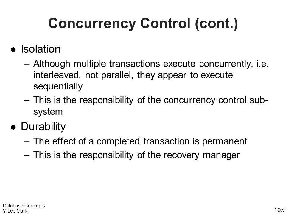 105 Database Concepts © Leo Mark Concurrency Control (cont.) l Isolation –Although multiple transactions execute concurrently, i.e. interleaved, not p