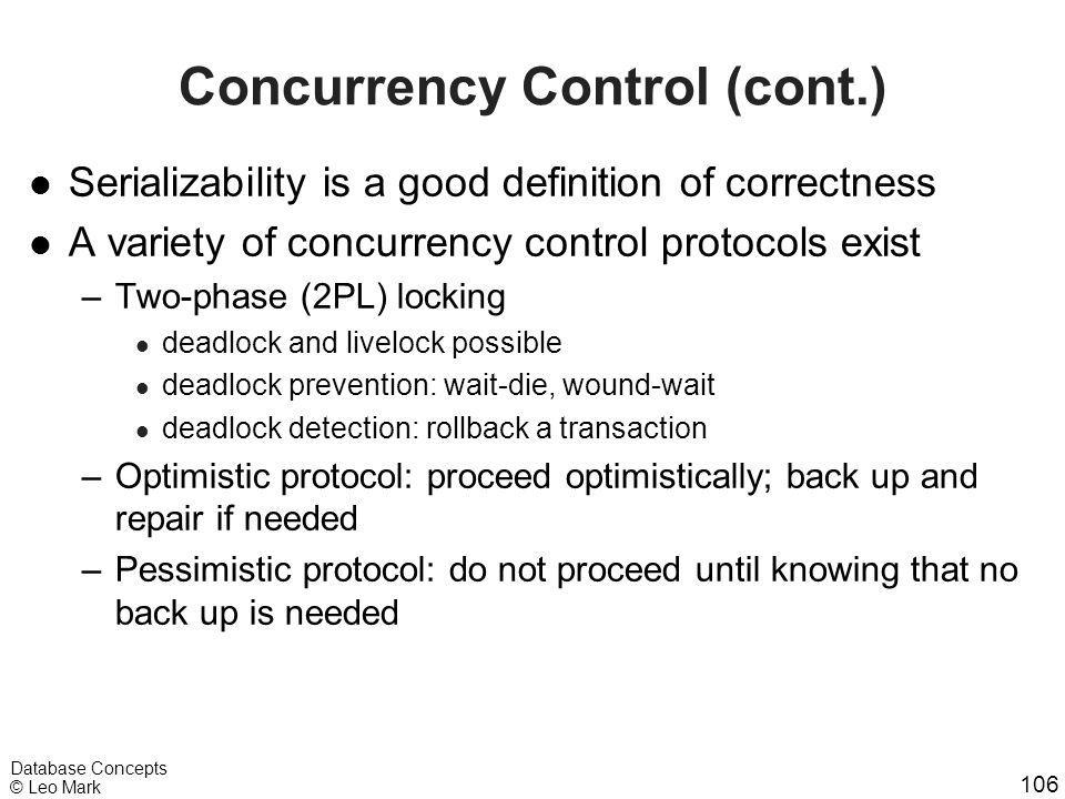 106 Database Concepts © Leo Mark Concurrency Control (cont.) l Serializability is a good definition of correctness l A variety of concurrency control