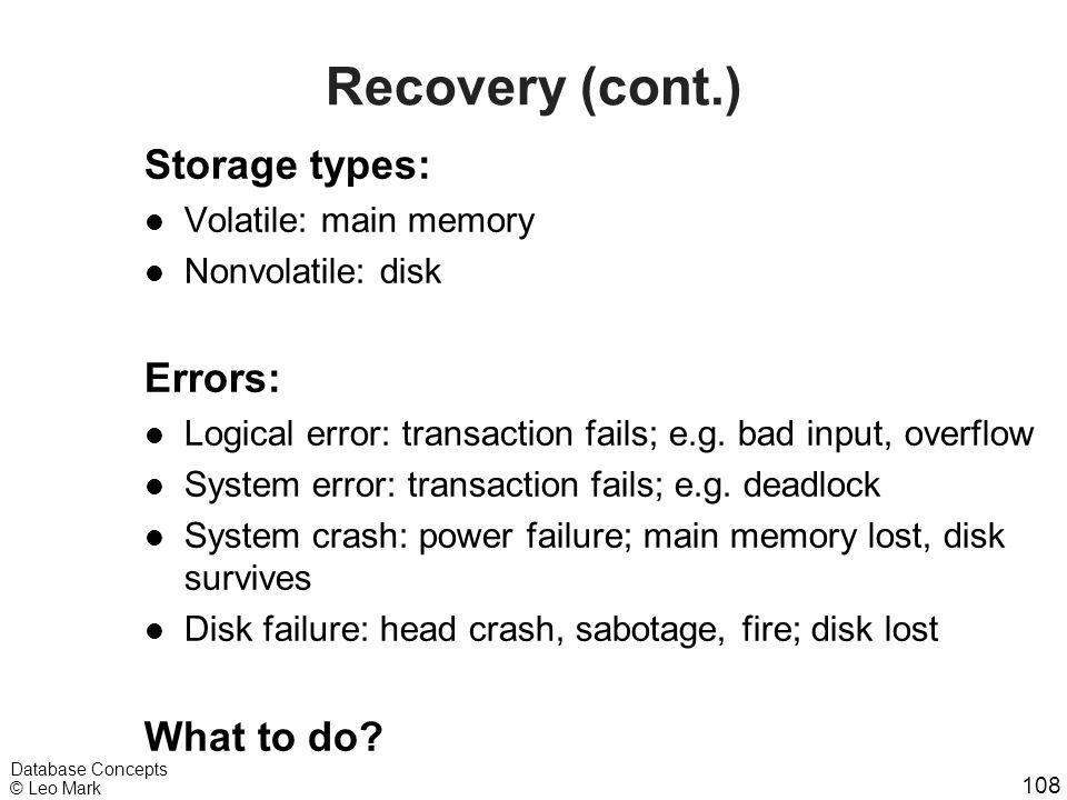 108 Database Concepts © Leo Mark Recovery (cont.) Storage types: l Volatile: main memory l Nonvolatile: disk Errors: l Logical error: transaction fail