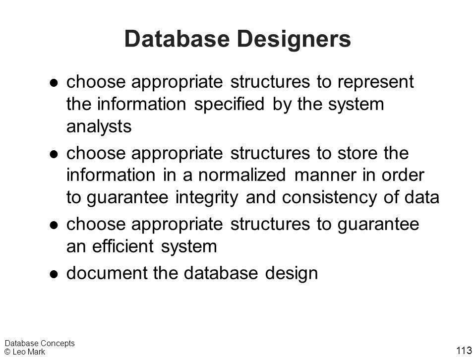 113 Database Concepts © Leo Mark Database Designers l choose appropriate structures to represent the information specified by the system analysts l ch