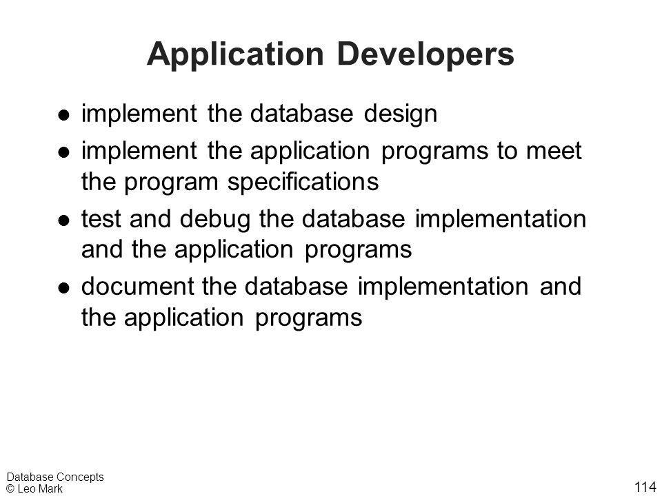 114 Database Concepts © Leo Mark Application Developers l implement the database design l implement the application programs to meet the program speci