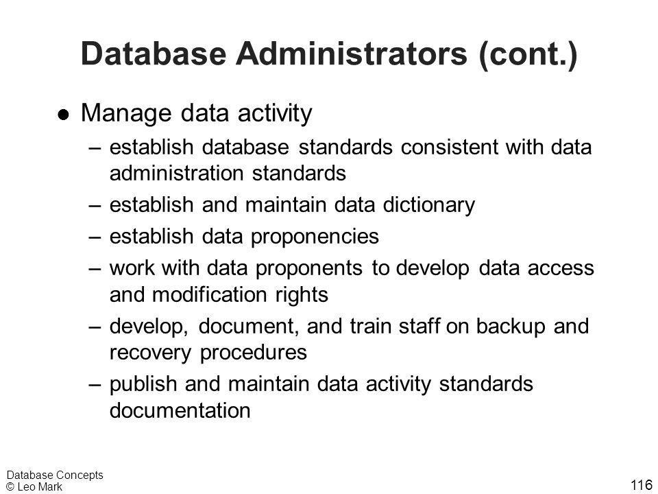 116 Database Concepts © Leo Mark Database Administrators (cont.) l Manage data activity –establish database standards consistent with data administrat