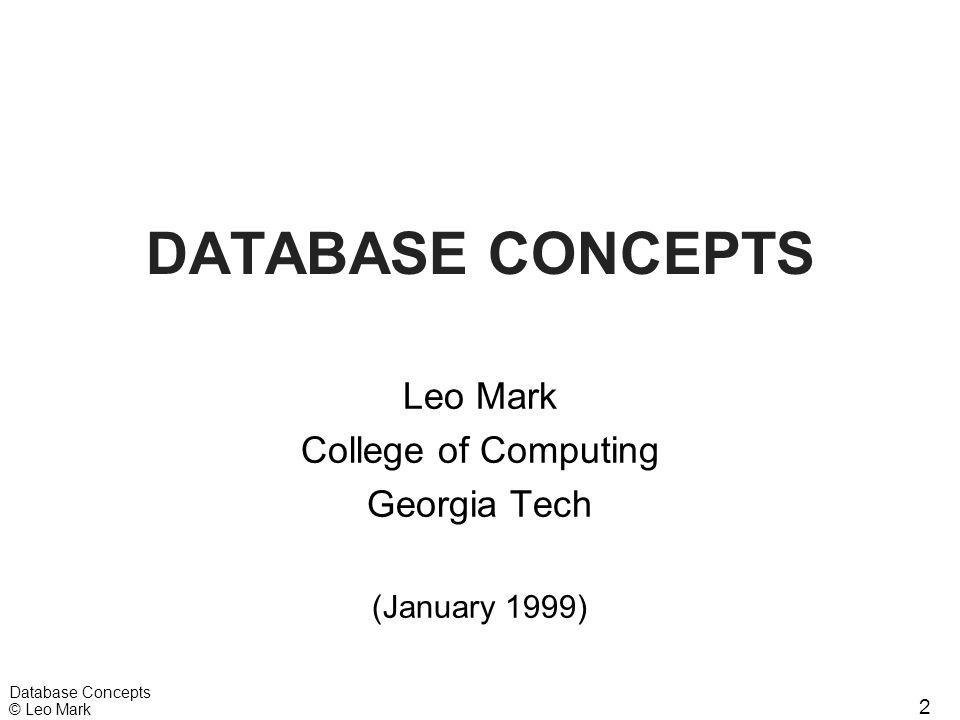 2 Database Concepts © Leo Mark DATABASE CONCEPTS Leo Mark College of Computing Georgia Tech (January 1999)