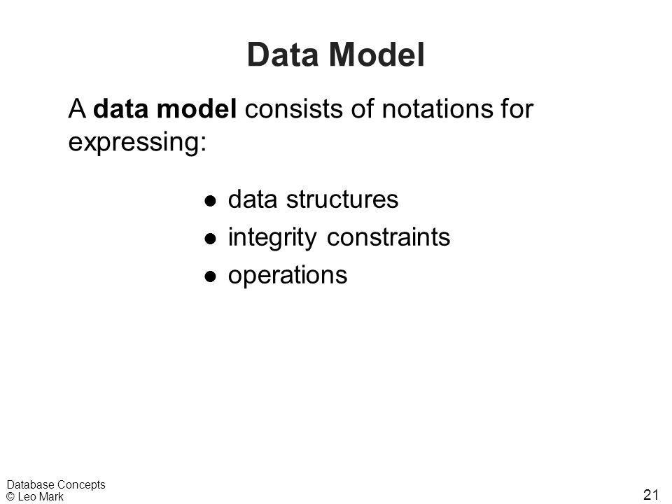 21 Database Concepts © Leo Mark Data Model l data structures l integrity constraints l operations A data model consists of notations for expressing: