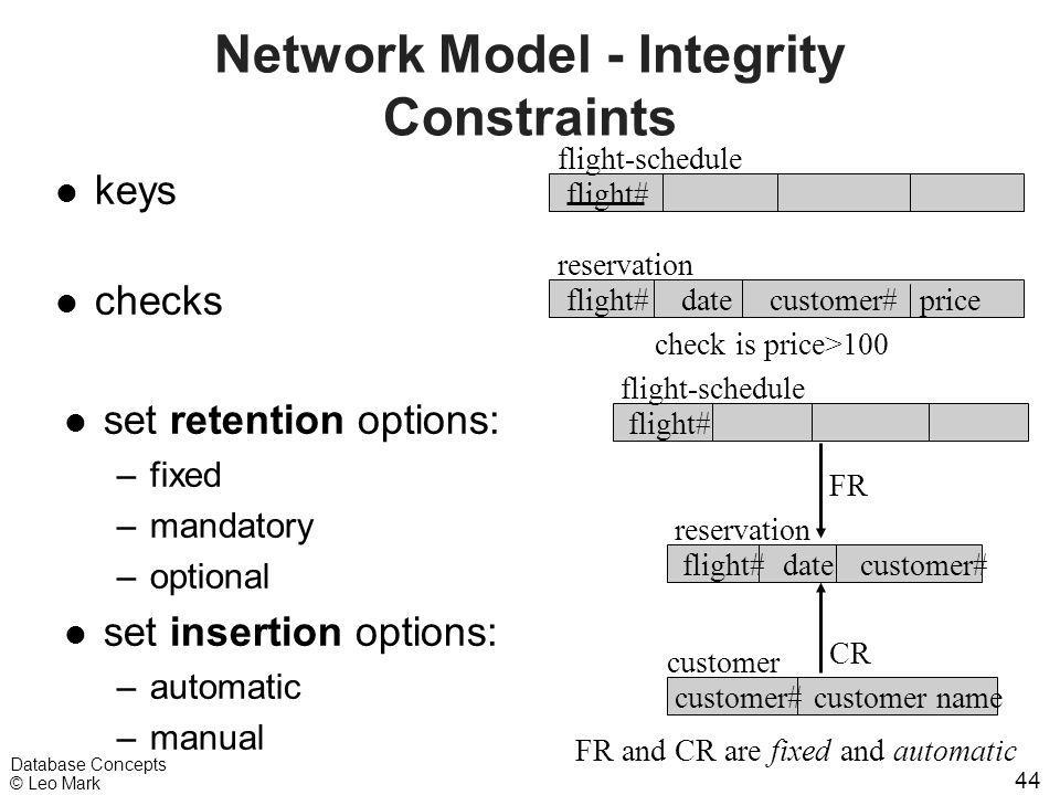 44 Database Concepts © Leo Mark Network Model - Integrity Constraints l set retention options: –fixed –mandatory –optional l set insertion options: –a