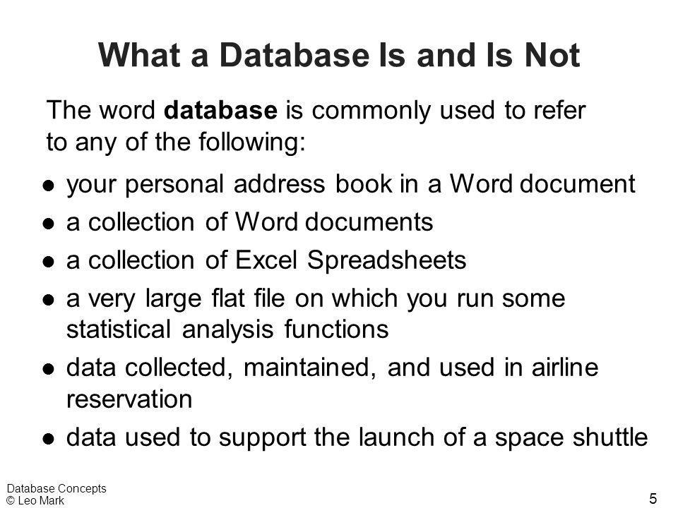 5 Database Concepts © Leo Mark What a Database Is and Is Not l your personal address book in a Word document l a collection of Word documents l a coll