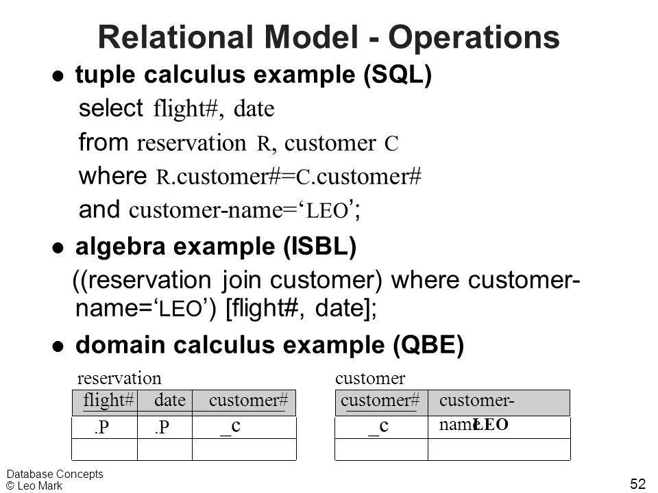 52 Database Concepts © Leo Mark Relational Model - Operations l tuple calculus example (SQL) select flight#, date from reservation R, customer C where