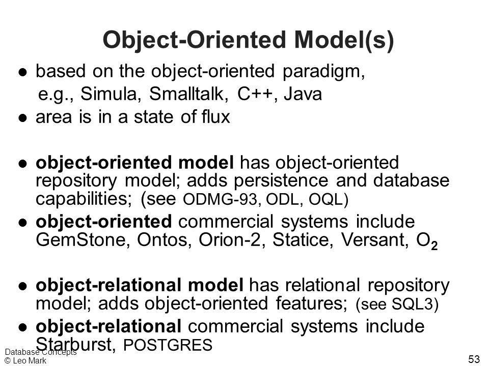 53 Database Concepts © Leo Mark Object-Oriented Model(s) l based on the object-oriented paradigm, e.g., Simula, Smalltalk, C++, Java l area is in a st