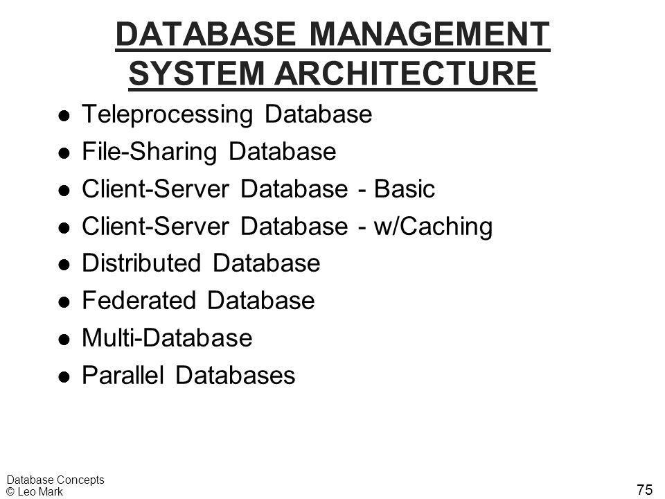 75 Database Concepts © Leo Mark DATABASE MANAGEMENT SYSTEM ARCHITECTURE l Teleprocessing Database l File-Sharing Database l Client-Server Database - B