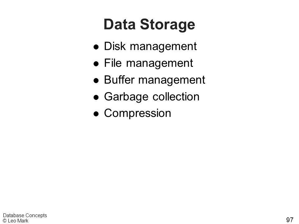 97 Database Concepts © Leo Mark Data Storage l Disk management l File management l Buffer management l Garbage collection l Compression