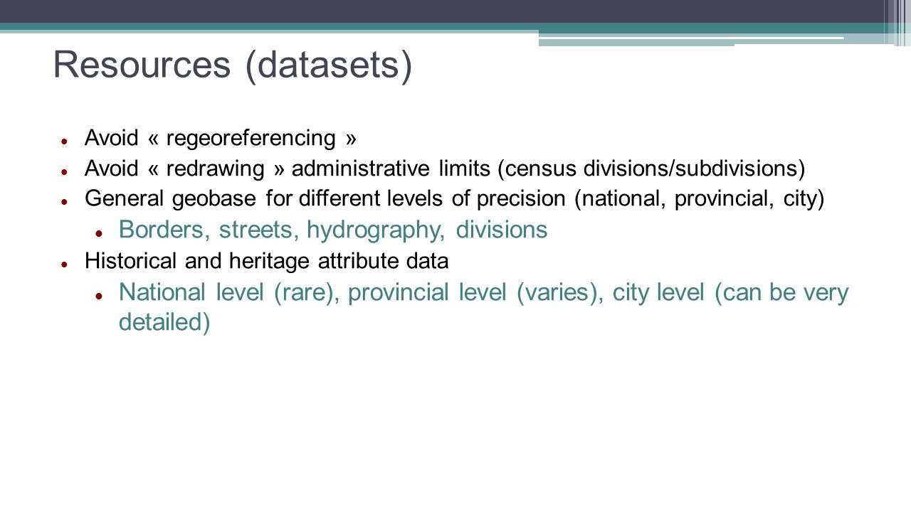Resources (datasets) Avoid « regeoreferencing » Avoid « redrawing » administrative limits (census divisions/subdivisions) General geobase for different levels of precision (national, provincial, city) Borders, streets, hydrography, divisions Historical and heritage attribute data National level (rare), provincial level (varies), city level (can be very detailed)