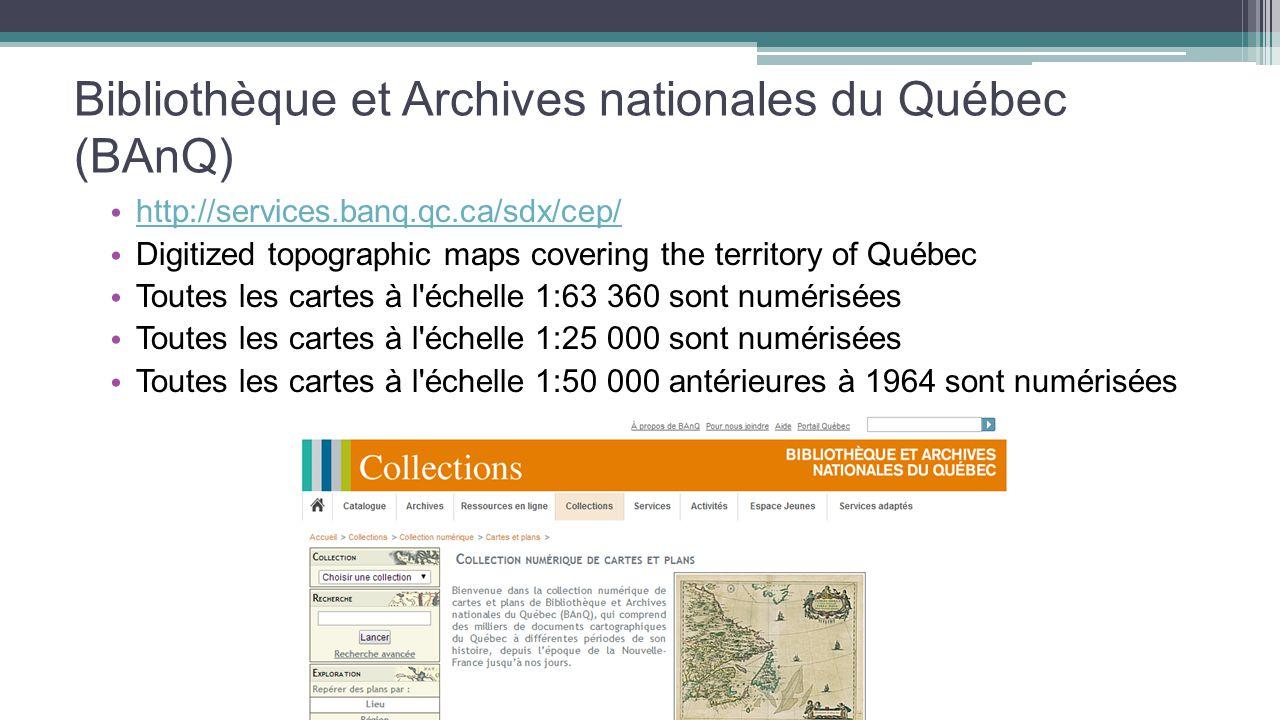 Bibliothèque et Archives nationales du Québec (BAnQ) http://services.banq.qc.ca/sdx/cep/ Digitized topographic maps covering the territory of Québec Toutes les cartes à l échelle 1:63 360 sont numérisées Toutes les cartes à l échelle 1:25 000 sont numérisées Toutes les cartes à l échelle 1:50 000 antérieures à 1964 sont numérisées