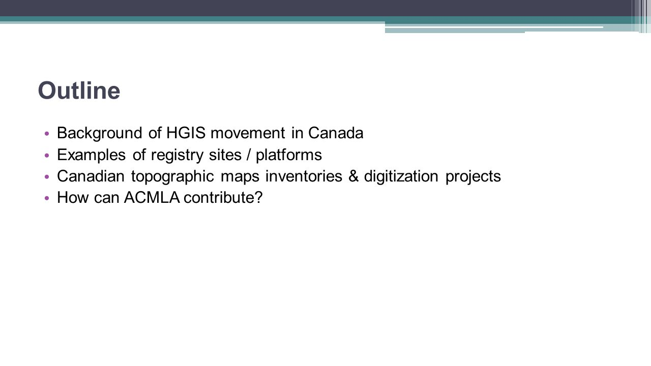 Outline Background of HGIS movement in Canada Examples of registry sites / platforms Canadian topographic maps inventories & digitization projects How can ACMLA contribute