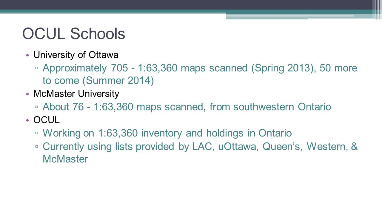 OCUL Schools University of Ottawa ▫ Approximately 705 - 1:63,360 maps scanned (Spring 2013), 50 more to come (Summer 2014) McMaster University ▫ About 76 - 1:63,360 maps scanned, from southwestern Ontario OCUL ▫ Working on 1:63,360 inventory and holdings in Ontario ▫ Currently using lists provided by LAC, uOttawa, Queen's, Western, & McMaster