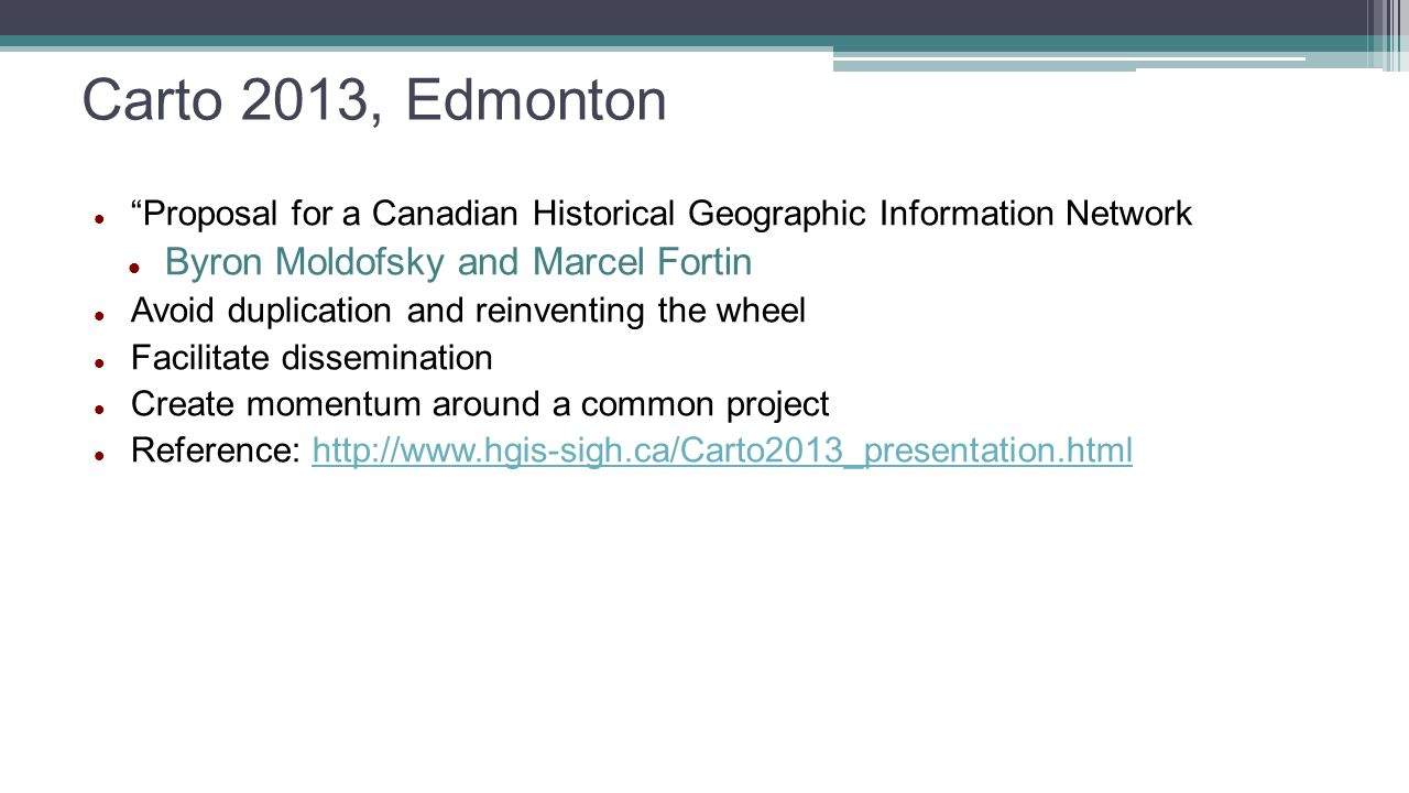 Carto 2013, Edmonton Proposal for a Canadian Historical Geographic Information Network Byron Moldofsky and Marcel Fortin Avoid duplication and reinventing the wheel Facilitate dissemination Create momentum around a common project Reference: http://www.hgis-sigh.ca/Carto2013_presentation.htmlhttp://www.hgis-sigh.ca/Carto2013_presentation.html
