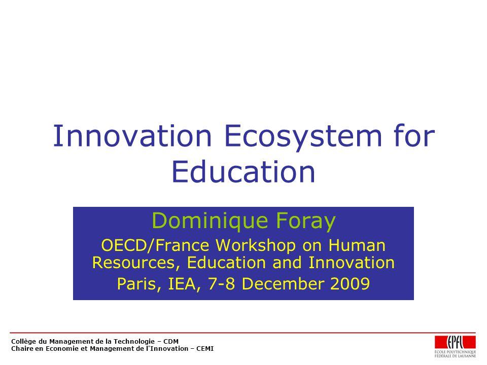 Collège du Management de la Technologie – CDM Chaire en Economie et Management de l Innovation – CEMI Innovation Ecosystem for Education Dominique Foray OECD/France Workshop on Human Resources, Education and Innovation Paris, IEA, 7-8 December 2009