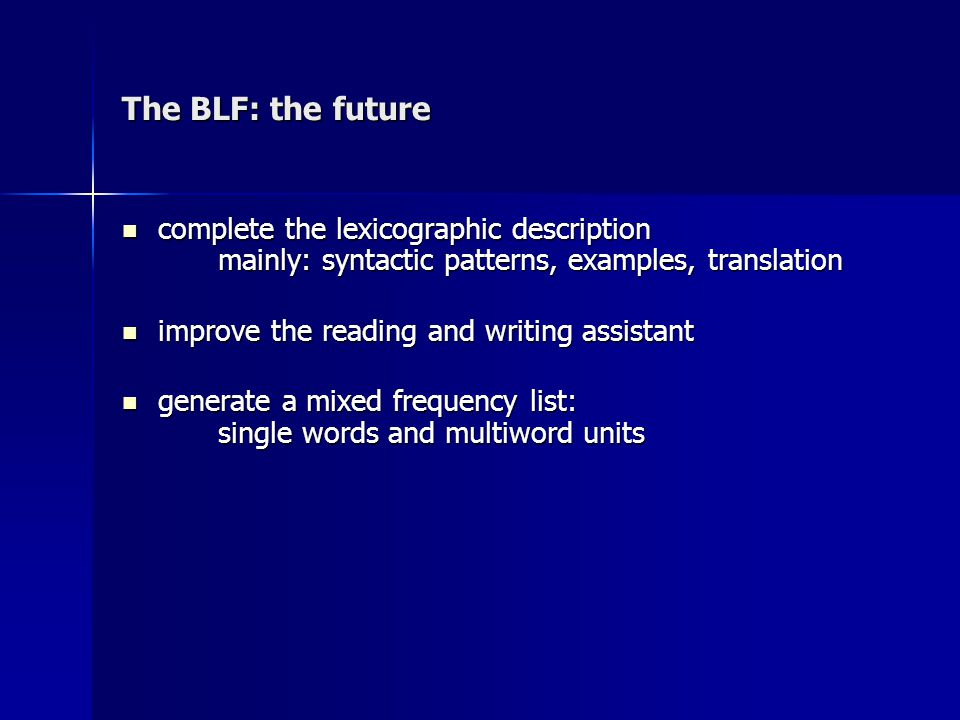 The BLF: the future complete the lexicographic description mainly: syntactic patterns, examples, translation complete the lexicographic description mainly: syntactic patterns, examples, translation improve the reading and writing assistant improve the reading and writing assistant generate a mixed frequency list: single words and multiword units generate a mixed frequency list: single words and multiword units