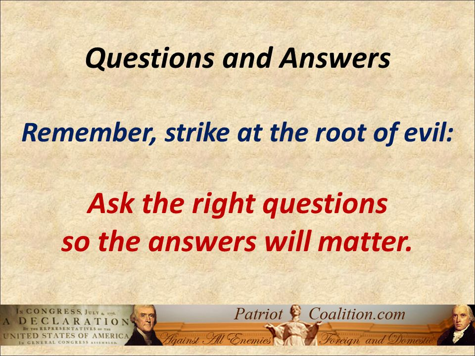 Questions and Answers Remember, strike at the root of evil: Ask the right questions so the answers will matter.