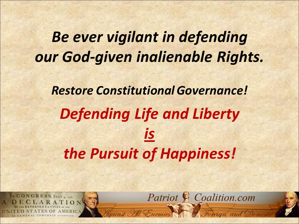 Be ever vigilant in defending our God-given inalienable Rights.