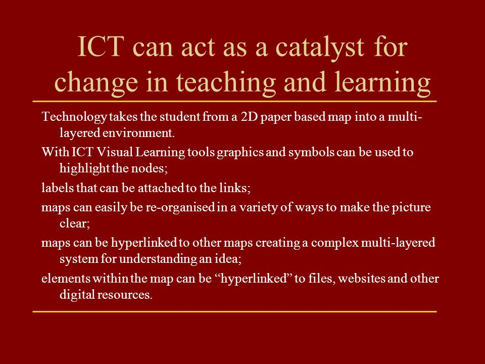 ICT can act as a catalyst for change in teaching and learning Technology takes the student from a 2D paper based map into a multi- layered environment