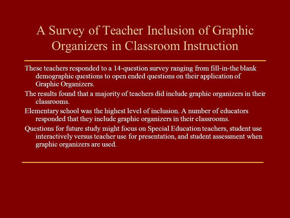 A Survey of Teacher Inclusion of Graphic Organizers in Classroom Instruction These teachers responded to a 14-question survey ranging from fill-in-the