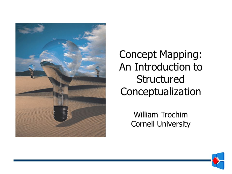 Concept Mapping: An Introduction to Structured Conceptualization William Trochim Cornell University