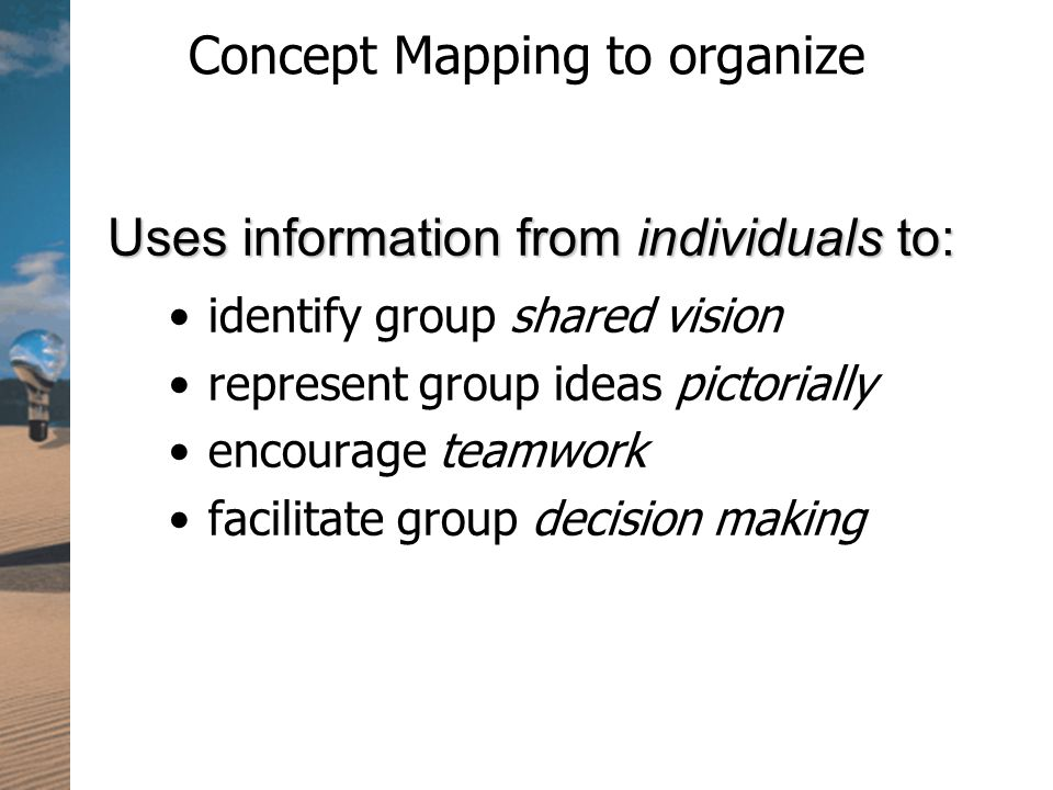 Concept Mapping to organize identify group shared vision represent group ideas pictorially encourage teamwork facilitate group decision making Uses information from individuals to: