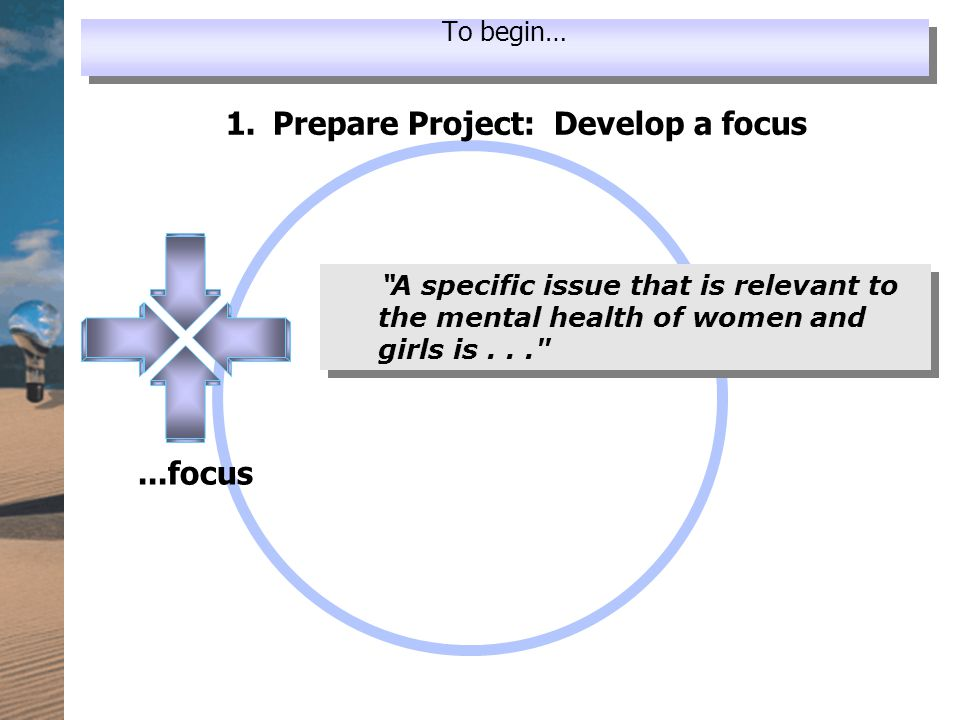 """...focus 1. Prepare Project: Develop a focus """" A specific issue that is relevant to the mental health of women and girls is..."""