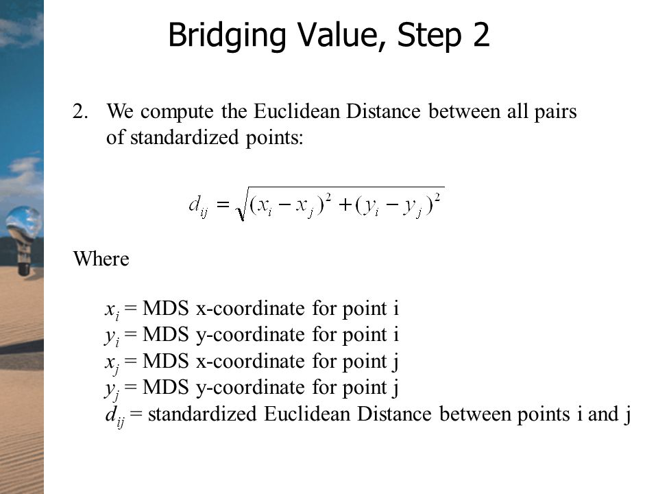Bridging Value, Step 2 2.We compute the Euclidean Distance between all pairs of standardized points: Where x i = MDS x-coordinate for point i y i = MDS y-coordinate for point i x j = MDS x-coordinate for point j y j = MDS y-coordinate for point j d ij = standardized Euclidean Distance between points i and j