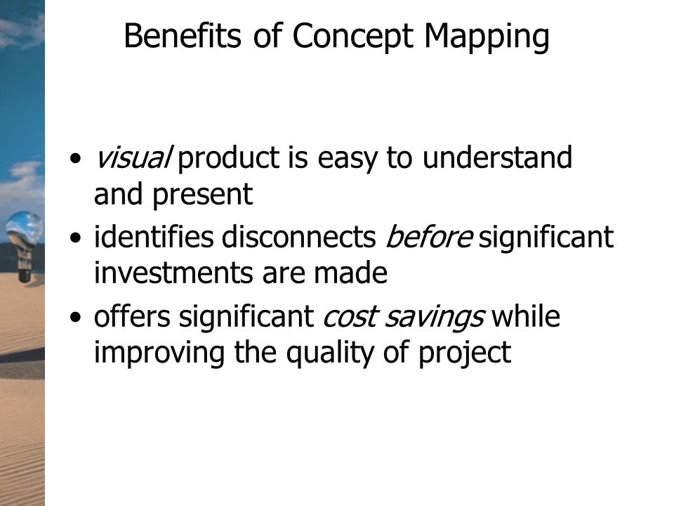 Benefits of Concept Mapping visual product is easy to understand and present identifies disconnects before significant investments are made offers significant cost savings while improving the quality of project