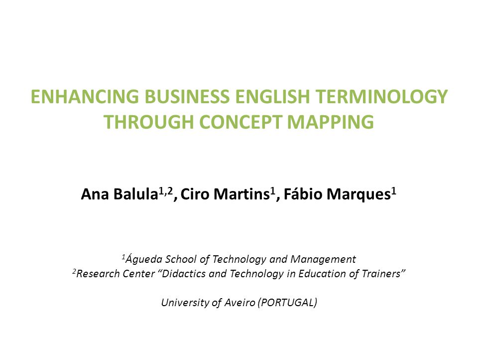 ENHANCING BUSINESS ENGLISH TERMINOLOGY THROUGH CONCEPT MAPPING Ana Balula 1,2, Ciro Martins 1, Fábio Marques 1 1 Águeda School of Technology and Manag