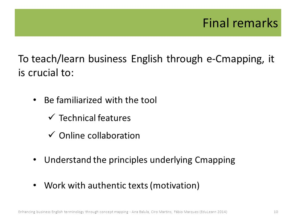 Final remarks Be familiarized with the tool Technical features Online collaboration To teach/learn business English through e-Cmapping, it is crucial to: Understand the principles underlying Cmapping Work with authentic texts (motivation) 10Enhancing business English terminology through concept mapping - Ana Balula, Ciro Martins, Fábio Marques (EduLearn 2014)
