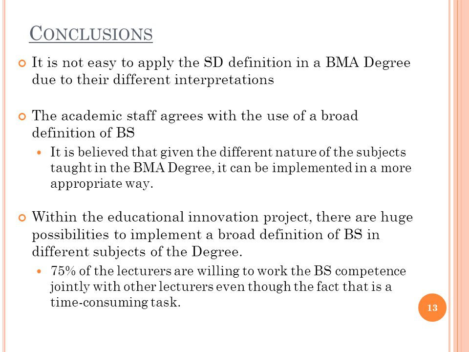 C ONCLUSIONS It is not easy to apply the SD definition in a BMA Degree due to their different interpretations The academic staff agrees with the use of a broad definition of BS It is believed that given the different nature of the subjects taught in the BMA Degree, it can be implemented in a more appropriate way.