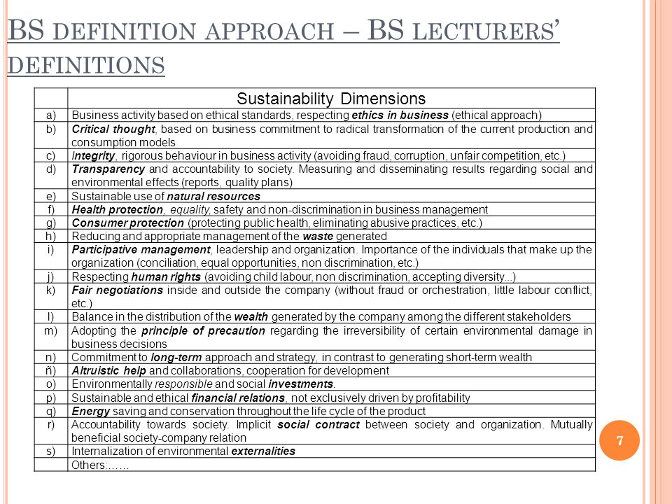 BS DEFINITION APPROACH – BS LECTURERS ' DEFINITIONS 7 Sustainability Dimensions a)Business activity based on ethical standards, respecting ethics in business (ethical approach) b)Critical thought, based on business commitment to radical transformation of the current production and consumption models c)Integrity, rigorous behaviour in business activity (avoiding fraud, corruption, unfair competition, etc.) d)Transparency and accountability to society.