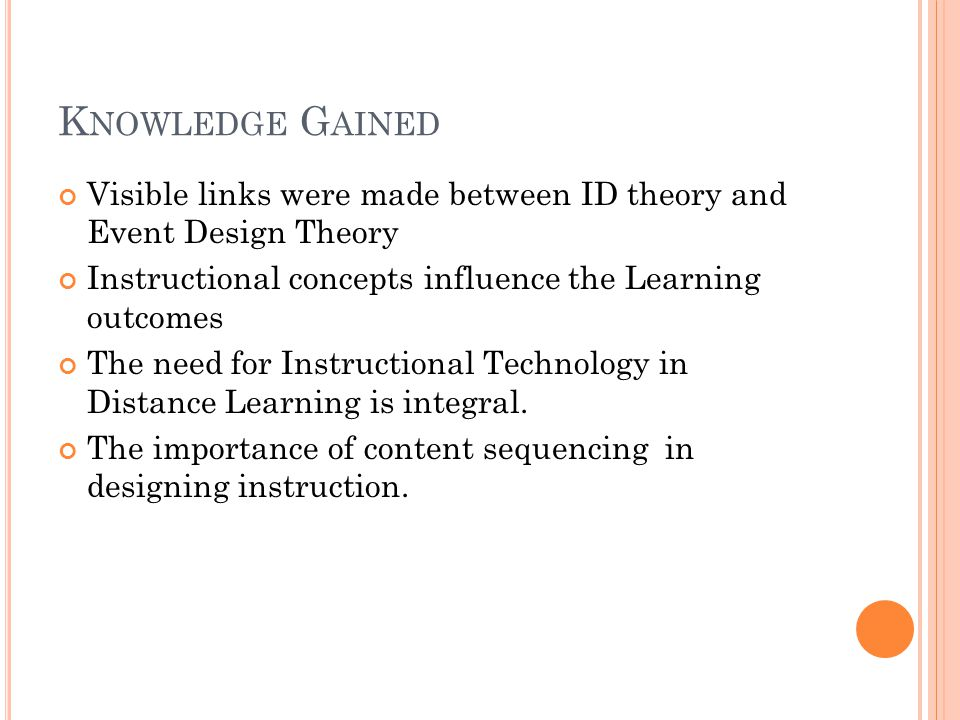 K NOWLEDGE G AINED Visible links were made between ID theory and Event Design Theory Instructional concepts influence the Learning outcomes The need f