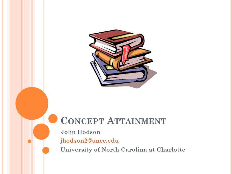 C ONCEPT A TTAINMENT John Hodson jhodson2@uncc.edu University of North Carolina at Charlotte