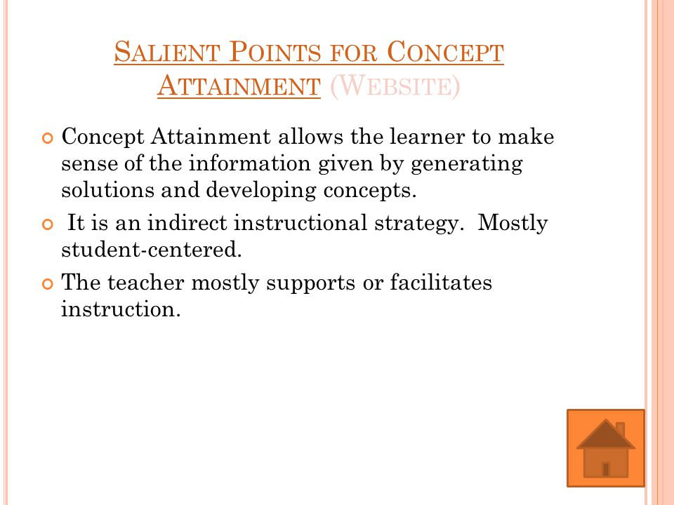 S ALIENT P OINTS FOR C ONCEPT A TTAINMENT S ALIENT P OINTS FOR C ONCEPT A TTAINMENT (W EBSITE ) Concept Attainment allows the learner to make sense of the information given by generating solutions and developing concepts.