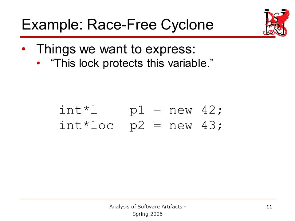 Analysis of Software Artifacts - Spring 2006 12 Example: Race-Free Cyclone Things we want to express: This lock protects this variable. int*l p1 = new 42; int*loc p2 = new 43; Declares a variable of type an integer protected by the lock named l.