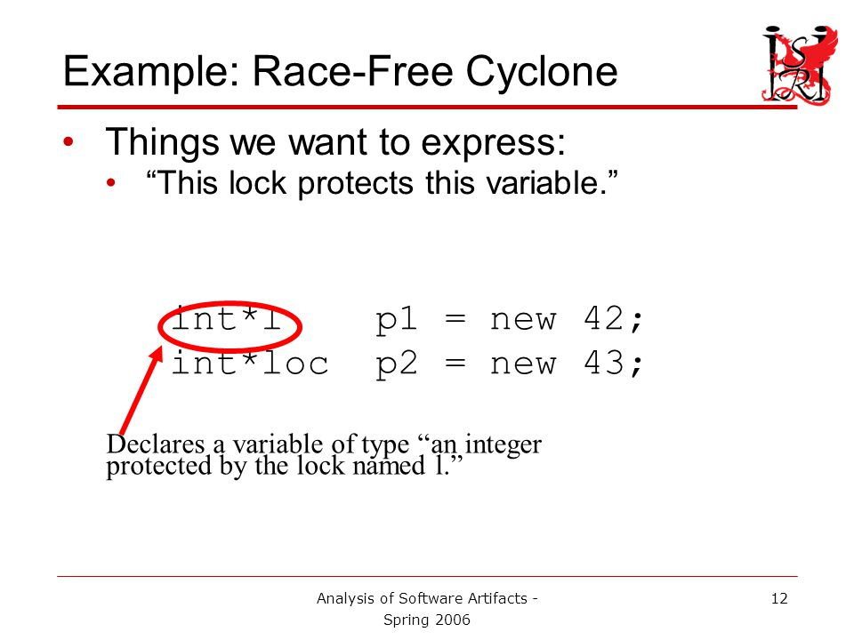 Analysis of Software Artifacts - Spring 2006 13 Example: Race-Free Cyclone Things we want to express: This lock protects this variable. int*l p1 = new 42; int*loc p2 = new 43; (loc is a special lock name.