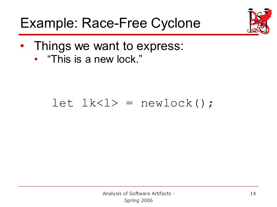 Analysis of Software Artifacts - Spring 2006 15 Example: Race-Free Cyclone Things we want to express: This is a new lock. let lk = newlock(); Variable name