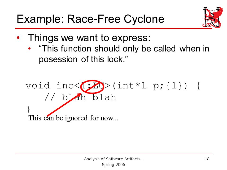 Analysis of Software Artifacts - Spring 2006 19 Example: Race-Free Cyclone Things we want to express: This function should only be called when in posession of this lock. void inc (int*l p;{l}) { // blah blah } When passed an int whose protection lock is l...